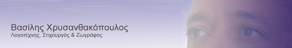 ΒΑΣΙΛΗΣ ΧΡΥΣΑΝΘΑΚΟΠΟΥΛΟΣ – ΛΟΓΟΤΕΧΝΗΣ, ΣΤΙΧΟΥΡΓΟΣ & ΖΩΓΡΑΦΟΣ